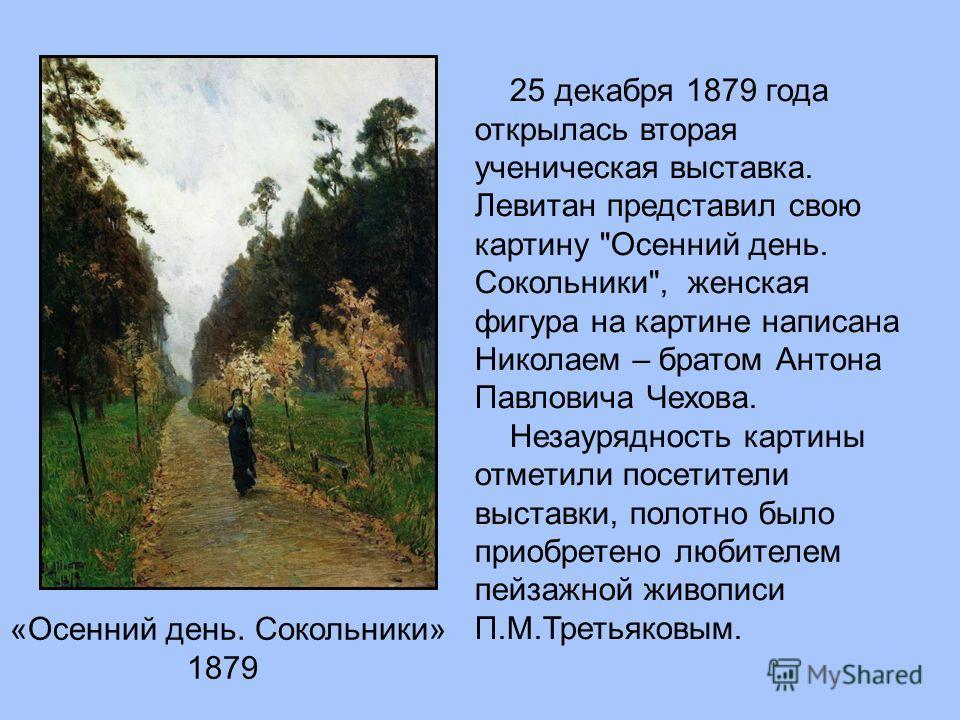 «Осенний день. Сокольники» 1879 25 декабря 1879 года открылась вторая ученическая выставка. Левитан представил свою картину