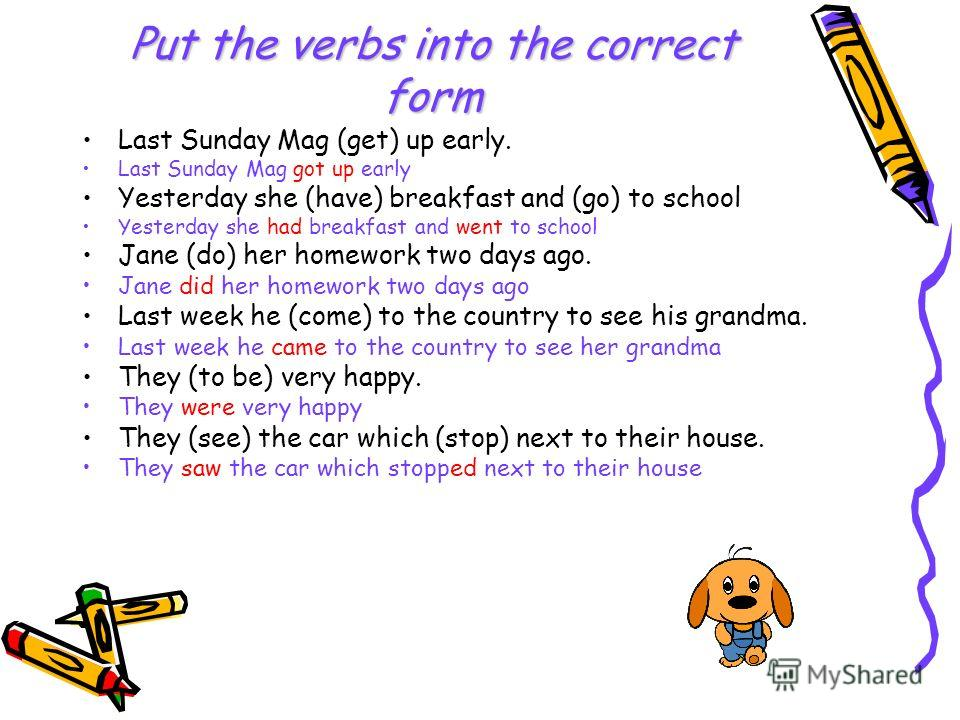Put the verbs into the correct form Last Sunday Mag (get) up early. Last Sunday Mag got up early Yesterday she (have) breakfast and (go) to school Yesterday she had breakfast and went to school Jane (do) her homework two days ago. Jane did her homewo