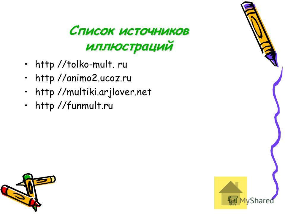 Список источников иллюстраций http //tolko-mult. ru http //animo2.ucoz.ru http //multiki.arjlover.net http //funmult.ru