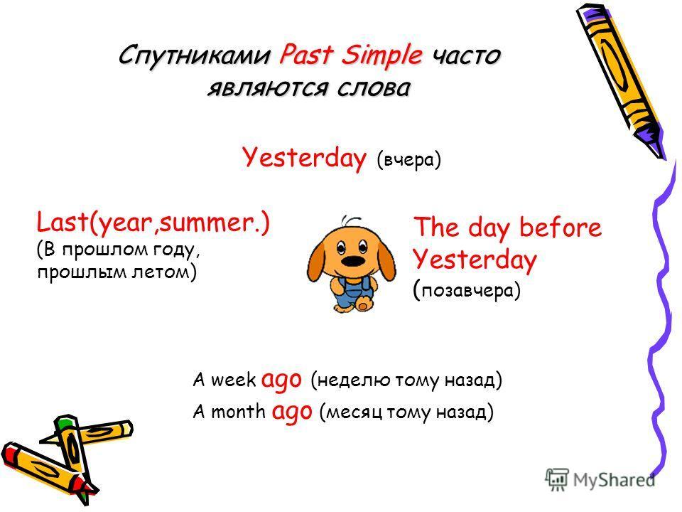 Спутниками Past Simple часто являются слова Yesterday (вчера) The day before Yesterday ( позавчера) Last(year,summer.) (В прошлом году, прошлым летом) A week ago (неделю тому назад) A month ago (месяц тому назад)