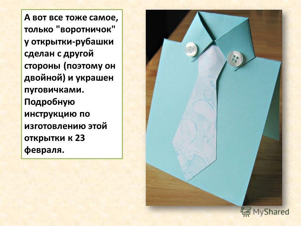 А вот все тоже самое, только воротничок у открытки-рубашки сделан с другой стороны (поэтому он двойной) и украшен пуговичками. Подробную инструкцию по изготовлению этой открытки к 23 февраля.