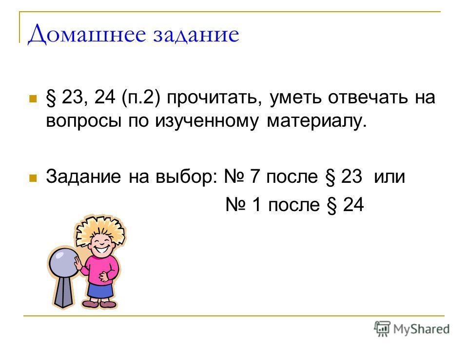 Домашнее задание § 23, 24 (п.2) прочитать, уметь отвечать на вопросы по изученному материалу. Задание на выбор: 7 после § 23 или 1 после § 24