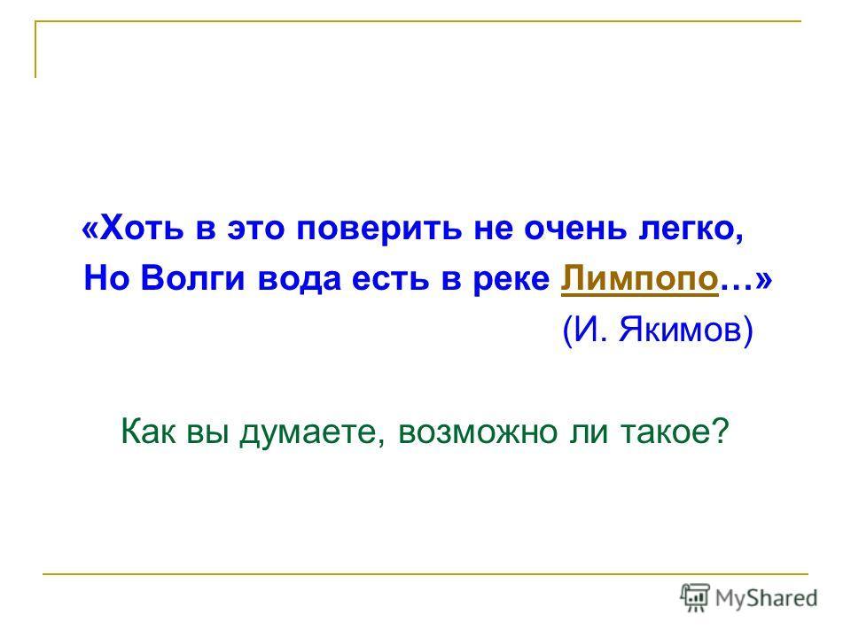 «Хоть в это поверить не очень легко, Но Волги вода есть в реке Лимпопо…»Лимпопо (И. Якимов) Как вы думаете, возможно ли такое?
