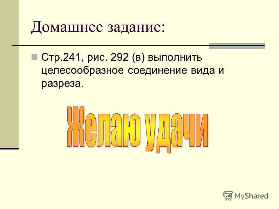 Домашнее задание: Стр.241, рис. 292 (в) выполнить целесообразное соединение вида и разреза.