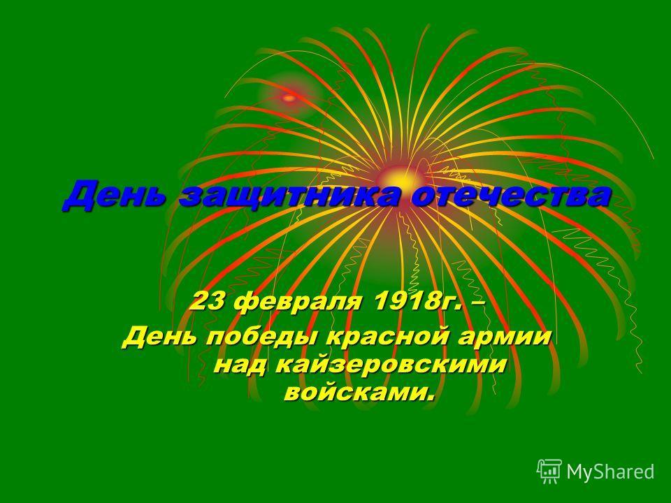 День защитника отечества 23 февраля 1918г. – День победы красной армии над кайзеровскими войсками.