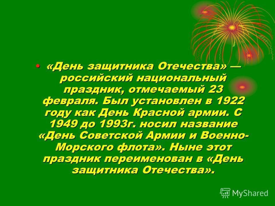 «День защитника Отечества» российский национальный праздник, отмечаемый 23 февраля. Был установлен в 1922 году как День Красной армии. С 1949 до 1993г. носил название «День Советской Армии и Военно- Морского флота». Ныне этот праздник переименован в