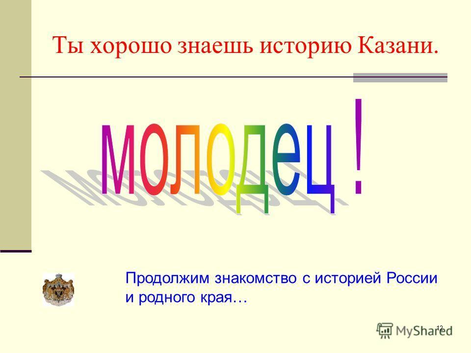12 Ты хорошо знаешь историю Казани. Продолжим знакомство с историей России и родного края…
