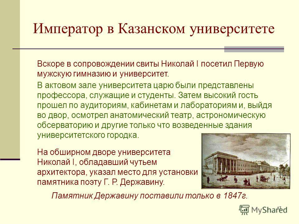 17 Император в Казанском университете Вскоре в сопровождении свиты Николай I посетил Первую мужскую гимназию и университет. В актовом зале университета царю были представлены профессора, служащие и студенты. Затем высокий гость прошел по аудиториям,