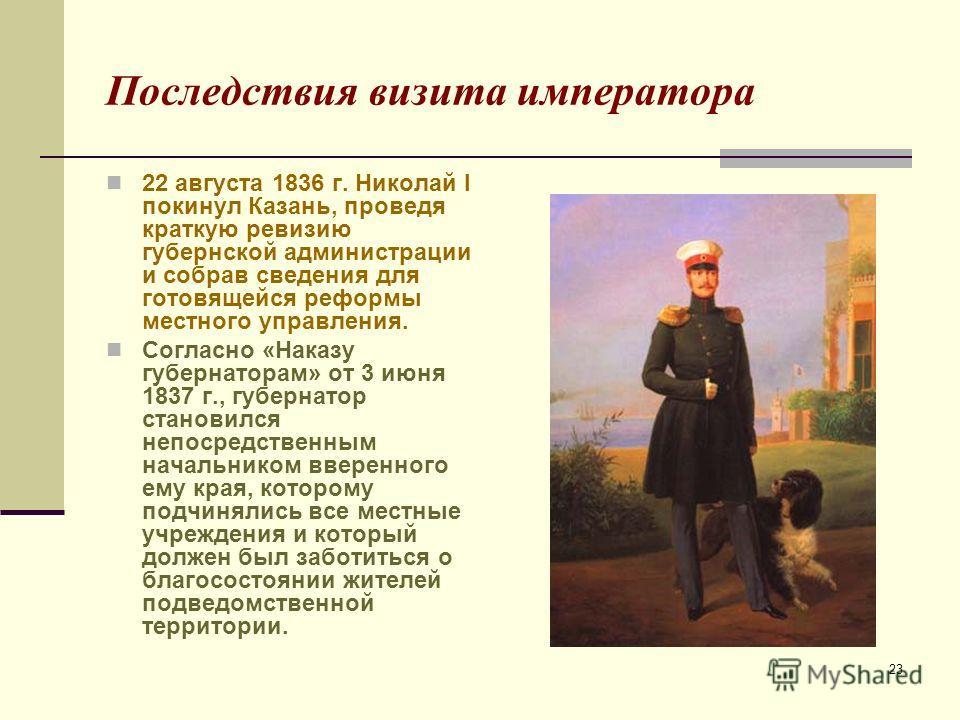 23 Последствия визита императора 22 августа 1836 г. Николай I покинул Казань, проведя краткую ревизию губернской администрации и собрав сведения для готовящейся реформы местного управления. Согласно «Наказу губернаторам» от 3 июня 1837 г., губернатор