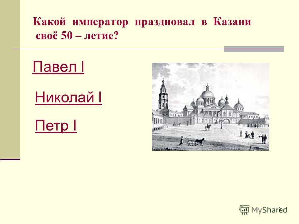 9 Какой император праздновал в Казани своё 50 – летие? Павел I Николай I Петр I