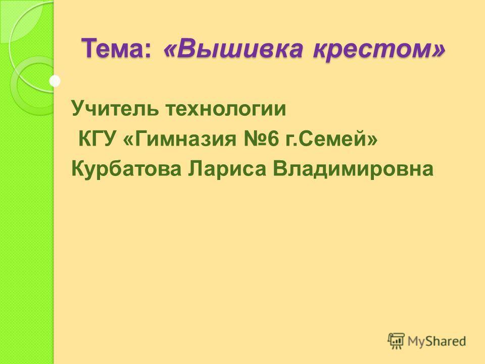 Тема : « Вышивка крестом » Учитель технологии КГУ « Гимназия 6 г. Семей » Курбатова Лариса Владимировна