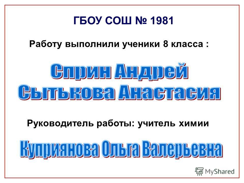 Работу выполнили ученики 8 класса : Руководитель работы: учитель химии ГБОУ СОШ 1981