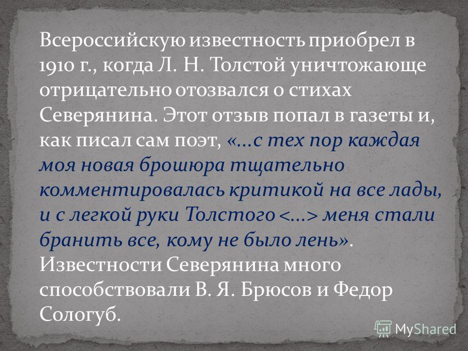 Всероссийскую известность приобрел в 1910 г., когда Л. Н. Толстой уничтожающе отрицательно отозвался о стихах Северянина. Этот отзыв попал в газеты и, как писал сам поэт, «...с тех пор каждая моя новая брошюра тщательно комментировалась критикой на в