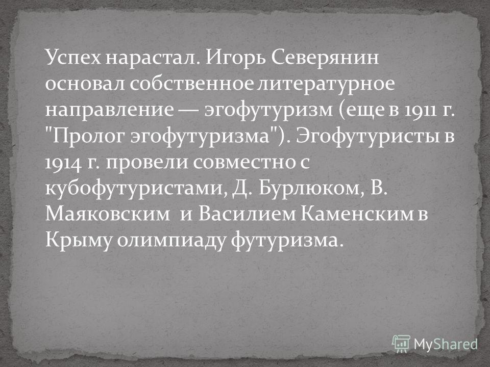 Успех нарастал. Игорь Северянин основал собственное литературное направление эгофутуризм (еще в 1911 г.