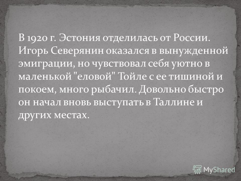 В 1920 г. Эстония отделилась от России. Игорь Северянин оказался в вынужденной эмиграции, но чувствовал себя уютно в маленькой еловой Тойле с ее тишиной и покоем, много рыбачил. Довольно быстро он начал вновь выступать в Таллине и других местах.