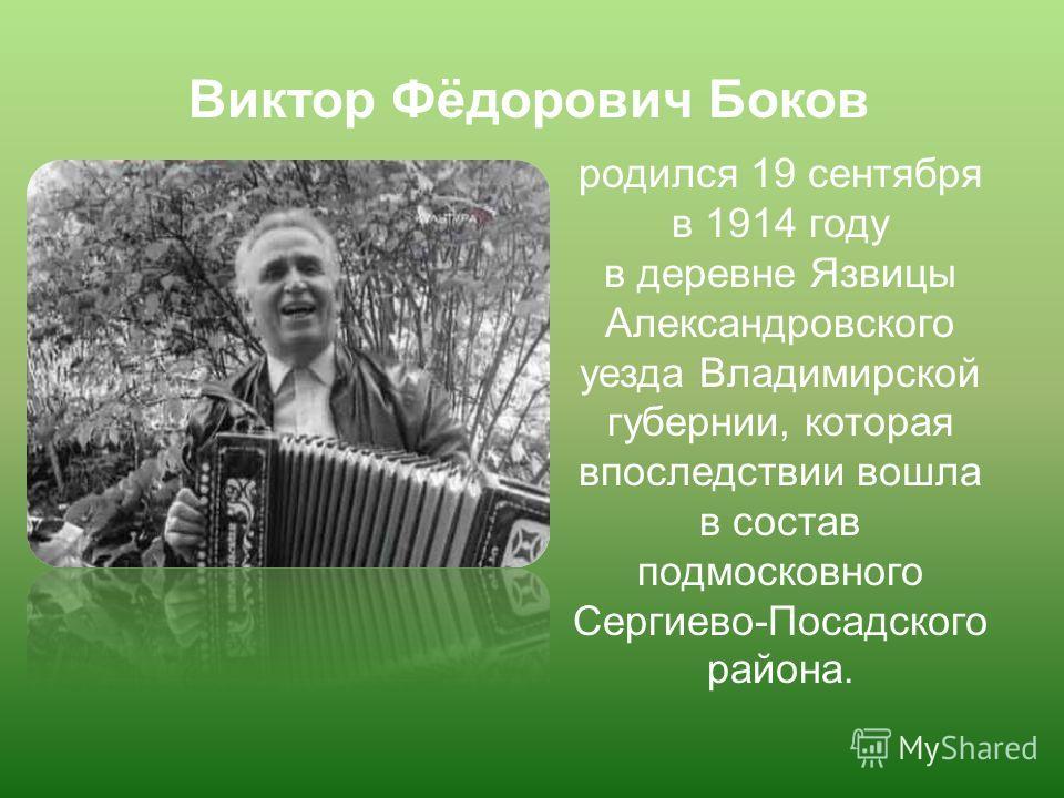 родился 19 сентября в 1914 году в деревне Язвицы Александровского уезда Владимирской губернии, которая впоследствии вошла в состав подмосковного Сергиево-Посадского района. Виктор Фёдорович Боков