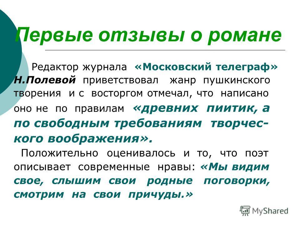 Первые отзывы о романе Редактор журнала «Московский телеграф» Н.Полевой приветствовал жанр пушкинского творения и с восторгом отмечал, что написано оно не по правилам «древних пиитик, а по свободным требованиям творчес- кого воображения». Положительн