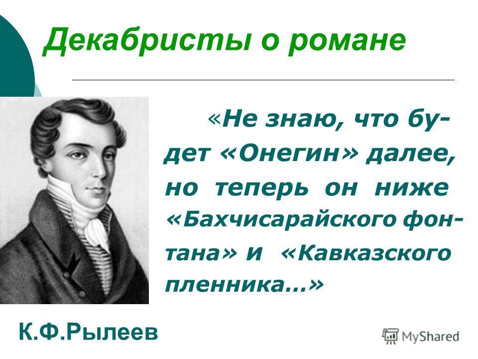 Декабристы о романе «Не знаю, что бу- дет «Онегин» далее, но теперь он ниже «Бахчисарайского фон- тана» и «Кавказского пленника…» К.Ф.Рылеев