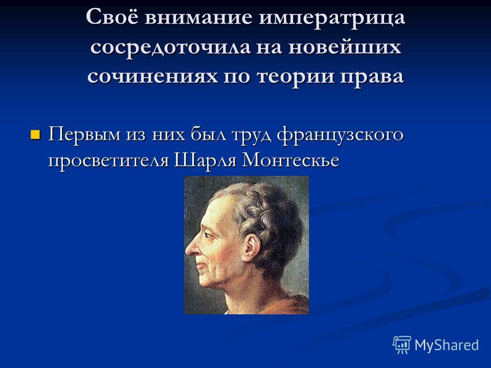 Своё внимание императрица сосредоточила на новейших сочинениях по теории права Первым из них был труд французского просветителя Шарля Монтескье Первым из них был труд французского просветителя Шарля Монтескье