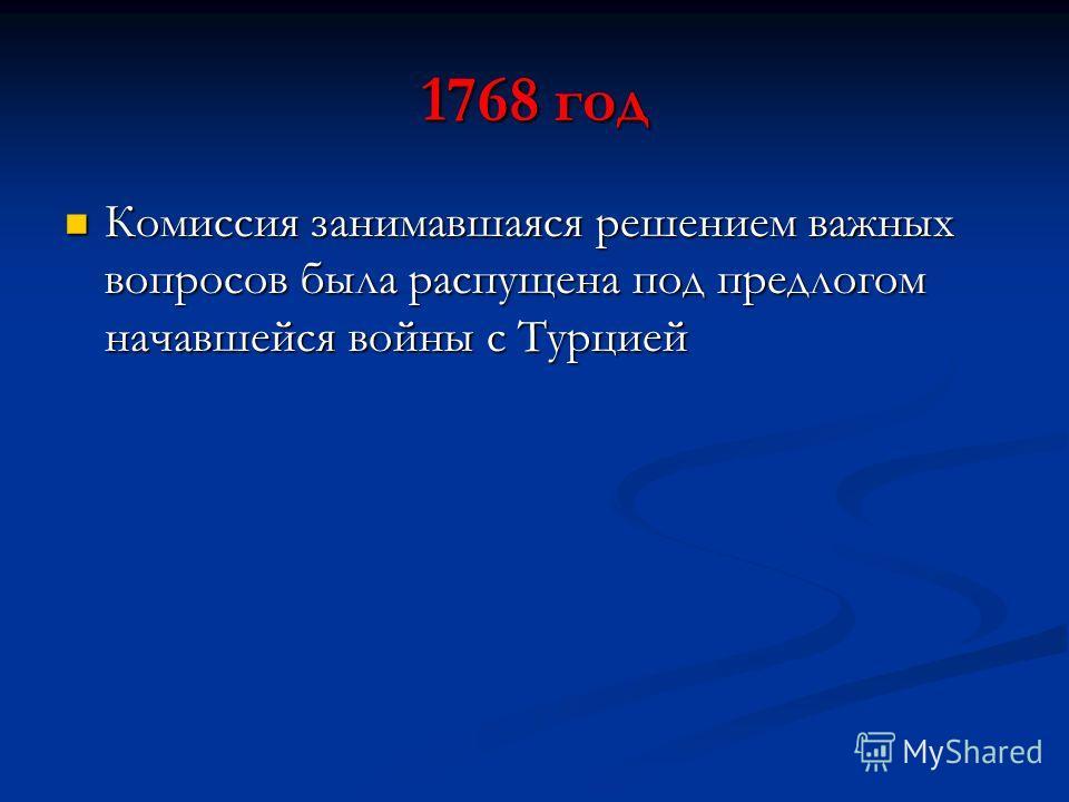 1768 год Комиссия занимавшаяся решением важных вопросов была распущена под предлогом начавшейся войны с Турцией Комиссия занимавшаяся решением важных вопросов была распущена под предлогом начавшейся войны с Турцией