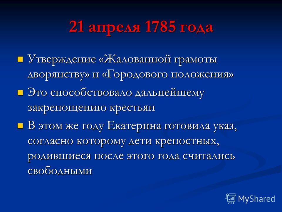 21 апреля 1785 года Утверждение «Жалованной грамоты дворянству» и «Городового положения» Утверждение «Жалованной грамоты дворянству» и «Городового положения» Это способствовало дальнейшему закрепощению крестьян Это способствовало дальнейшему закрепощ