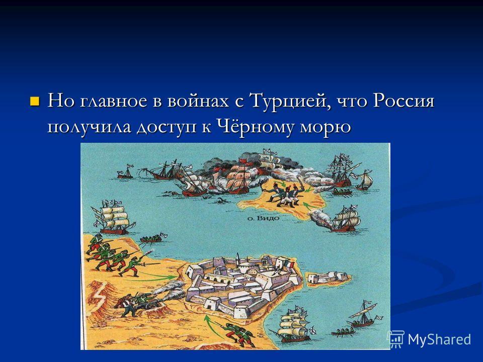 Но главное в войнах с Турцией, что Россия получила доступ к Чёрному морю Но главное в войнах с Турцией, что Россия получила доступ к Чёрному морю