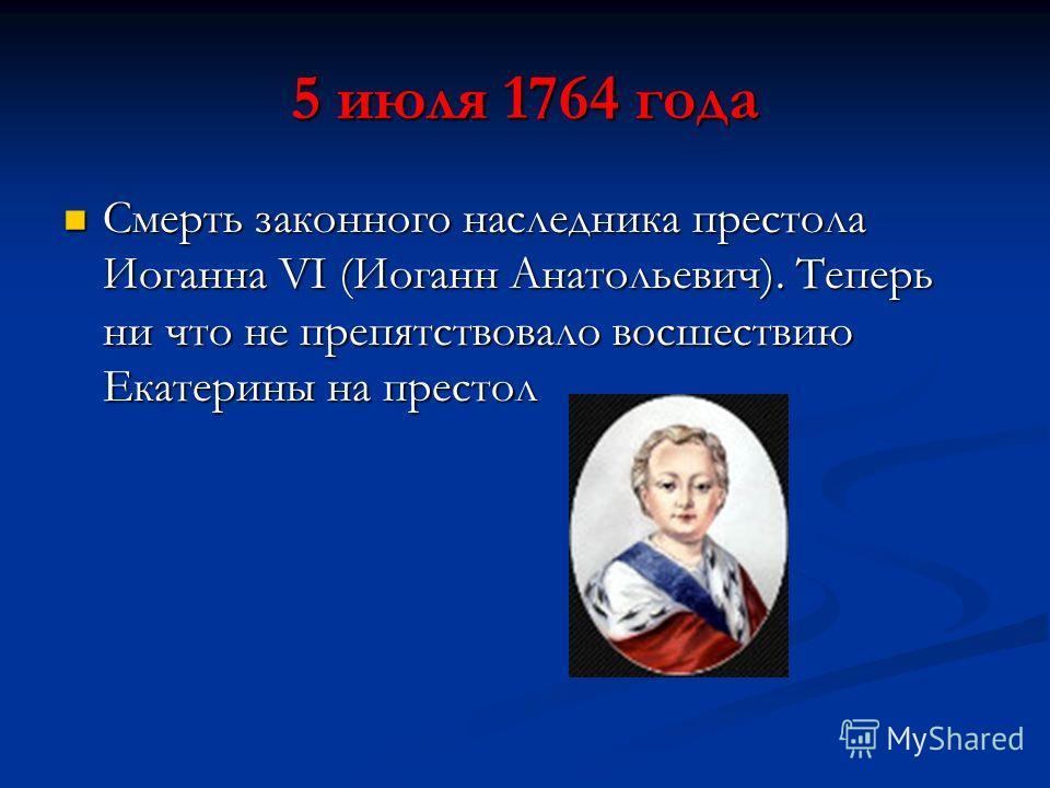 5 июля 1764 года Смерть законного наследника престола Иоганна VI (Иоганн Анатольевич). Теперь ни что не препятствовало восшествию Екатерины на престол Смерть законного наследника престола Иоганна VI (Иоганн Анатольевич). Теперь ни что не препятствова