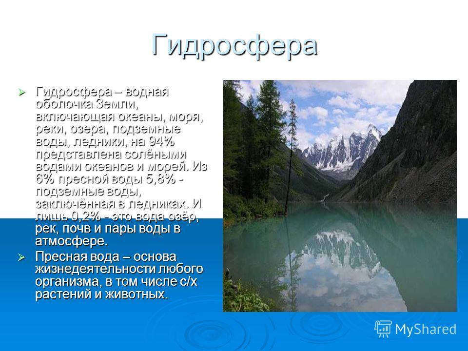 Гидросфера Гидросфера – водная оболочка Земли, включающая океаны, моря, реки, озера, подземные воды, ледники, на 94% представлена солёными водами океанов и морей. Из 6% пресной воды 5,8% - подземные воды, заключённая в ледниках. И лишь 0,2% - это вод