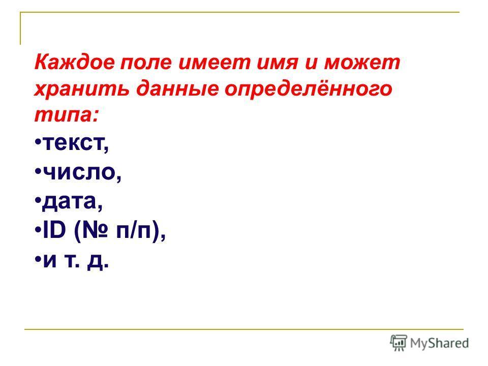 Каждое поле имеет имя и может хранить данные определённого типа: текст, число, дата, ID ( п/п), и т. д.