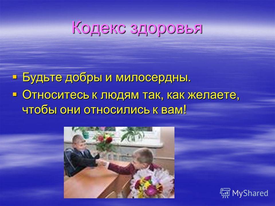 Кодекс здоровья Будьте добры и милосердны. Будьте добры и милосердны. Относитесь к людям так, как желаете, чтобы они относились к вам! Относитесь к людям так, как желаете, чтобы они относились к вам!