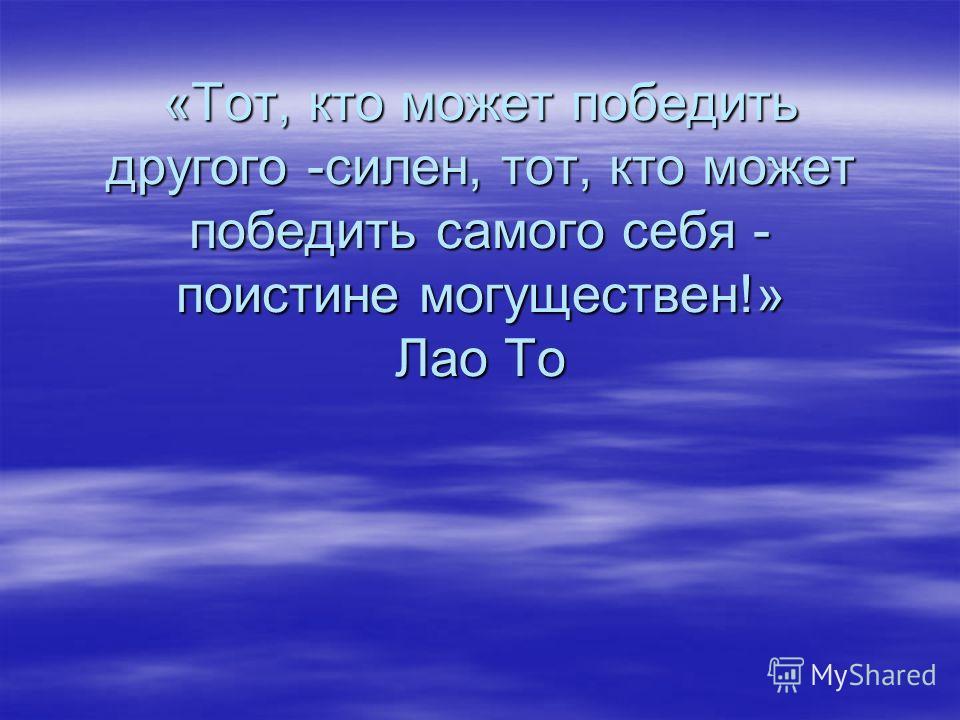 «Тот, кто может победить другого -силен, тот, кто может победить самого себя - поистине могуществен!» Лао То