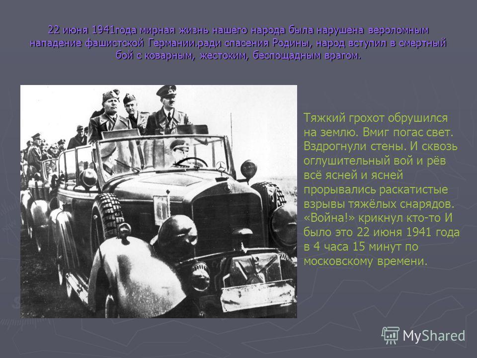 22 июня 1941года мирная жизнь нашего народа была нарушена вероломным нападение фашистской Германии.ради спасения Родины, народ вступил в смертный бой с коварным, жестоким, беспощадным врагом. Тяжкий грохот обрушился на землю. Вмиг погас свет. Вздрогн