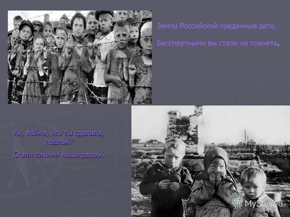 Земли Российской преданные дети, Бессмертными вы стали на планете. Ах, война, что ты сделала, подлая? Стали тихими наши дворы.