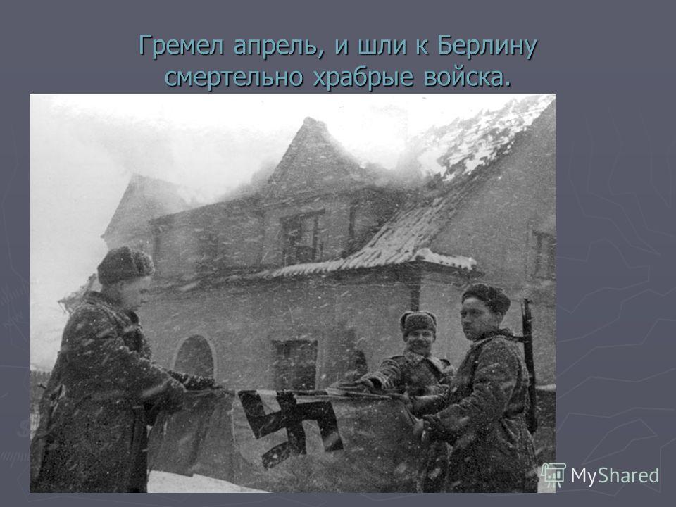 Гремел апрель, и шли к Берлину смертельно храбрые войска.