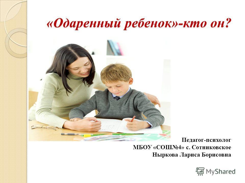 «Одаренный ребенок»-кто он? Педагог-психолог МБОУ «СОШ4» с. Сотниковское Ныркова Лариса Борисовна