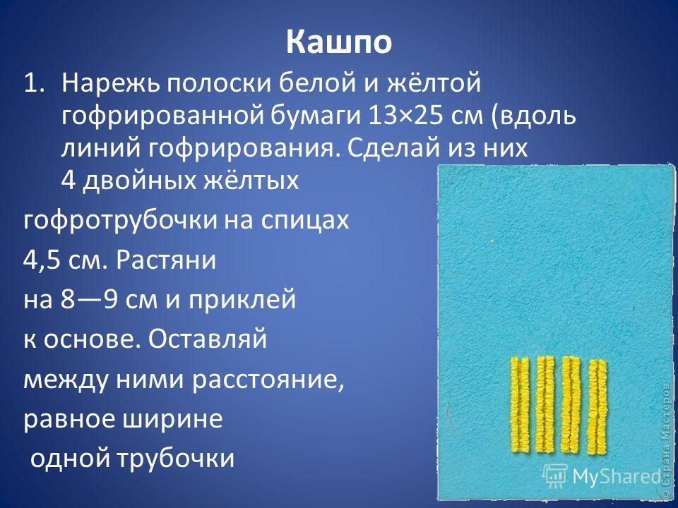 Кашпо 1.Нарежь полоски белой и жёлтой гофрированной бумаги 13×25 см (вдоль линий гофрирования. Сделай из них 4 двойных жёлтых гофротрубочки на спицах 4,5 см. Растяни на 89 см и приклей к основе. Оставляй между ними расстояние, равное ширине одной тру