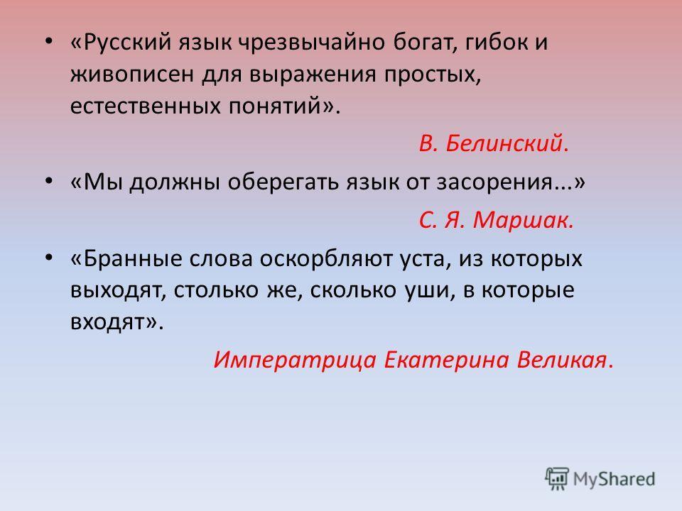 «Русский язык чрезвычайно богат, гибок и живописен для выражения простых, естественных понятий». В. Белинский. «Мы должны оберегать язык от засорения...» С. Я. Маршак. «Бранные слова оскорбляют уста, из которых выходят, столько же, сколько уши, в кот