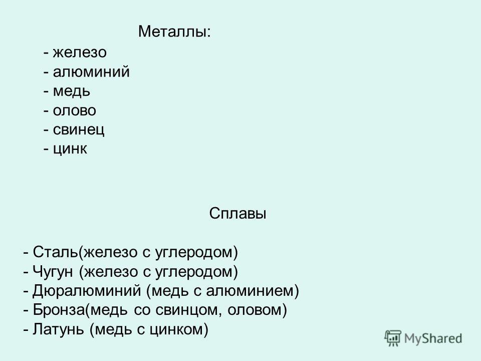Металлы: - железо - алюминий - медь - олово - свинец - цинк Сплавы - Сталь(железо с углеродом) - Чугун (железо с углеродом) - Дюралюминий (медь с алюминием) - Бронза(медь со свинцом, оловом) - Латунь (медь с цинком)