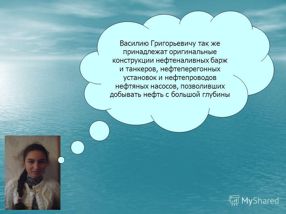 Василию Григорьевичу так же принадлежат оригинальные конструкции нефтеналивных барж и танкеров, нефтеперегонных установок и нефтепроводов нефтяных насосов, позволивших добывать нефть с большой глубины