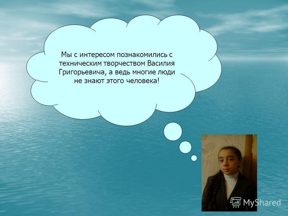 Мы с интересом познакомились с техническим творчеством Василия Григорьевича, а ведь многие люди не знают этого человека!