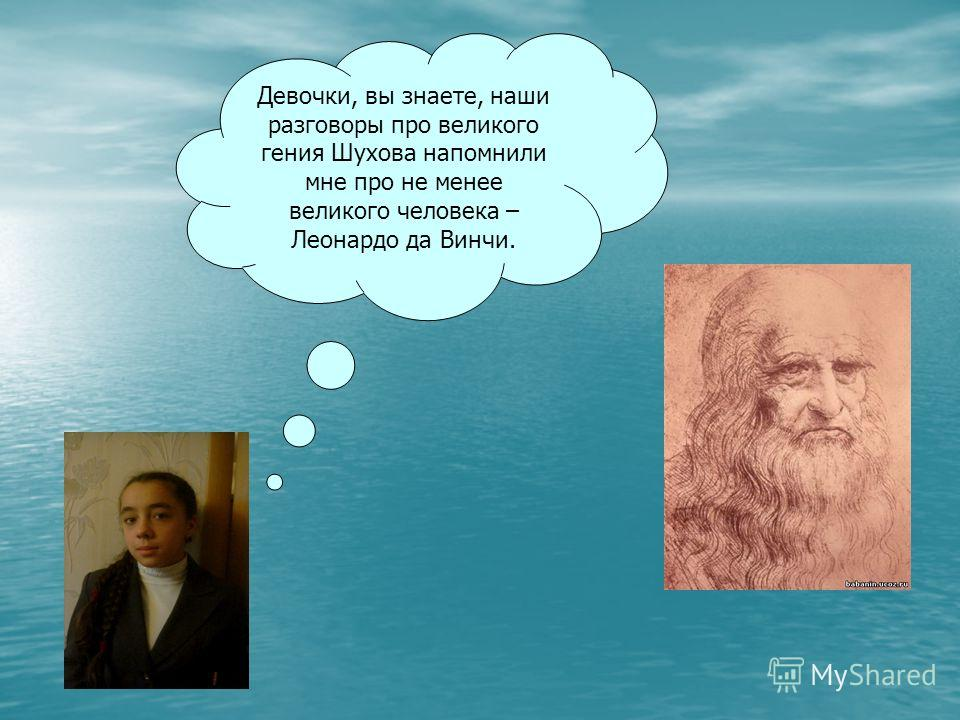 Девочки, вы знаете, наши разговоры про великого гения Шухова напомнили мне про не менее великого человека – Леонардо да Винчи.