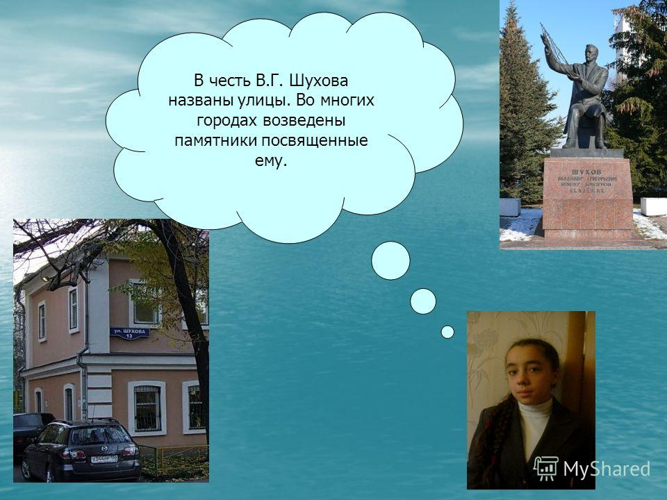 В честь В.Г. Шухова названы улицы. Во многих городах возведены памятники посвященные ему.