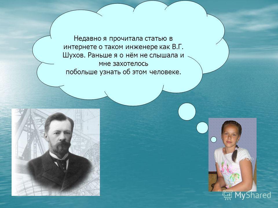 Недавно я прочитала статью в интернете о таком инженере как В.Г. Шухов. Раньше я о нём не слышала и мне захотелось побольше узнать об этом человеке.