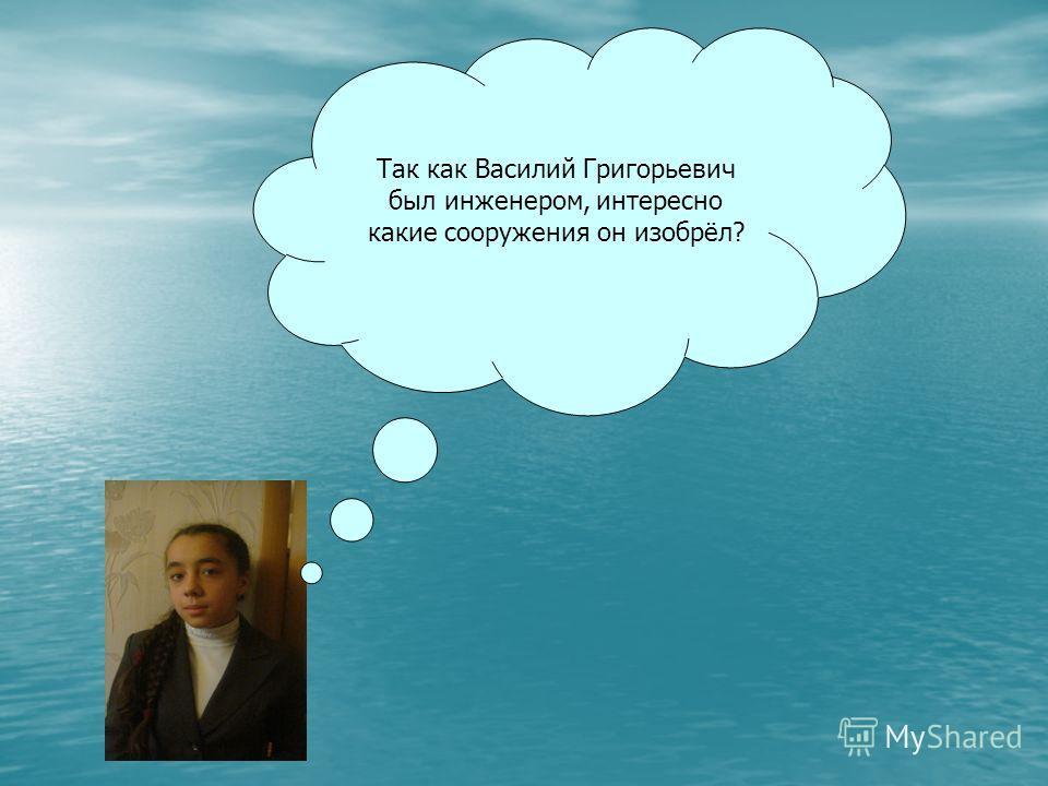 Так как Василий Григорьевич был инженером, интересно какие сооружения он изобрёл?