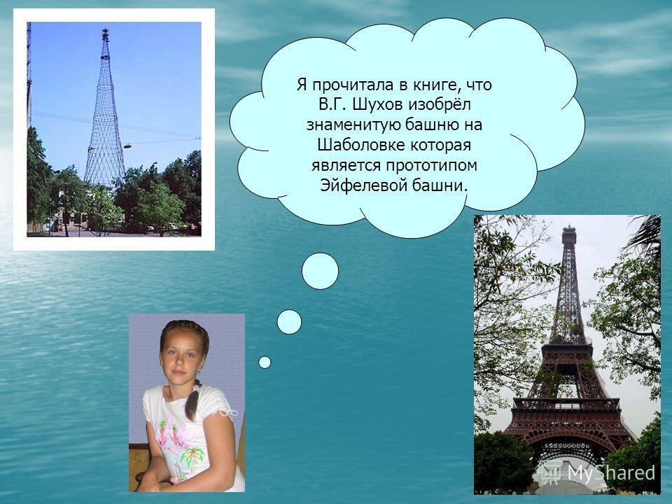 Я прочитала в книге, что В.Г. Шухов изобрёл знаменитую башню на Шаболовке которая является прототипом Эйфелевой башни.
