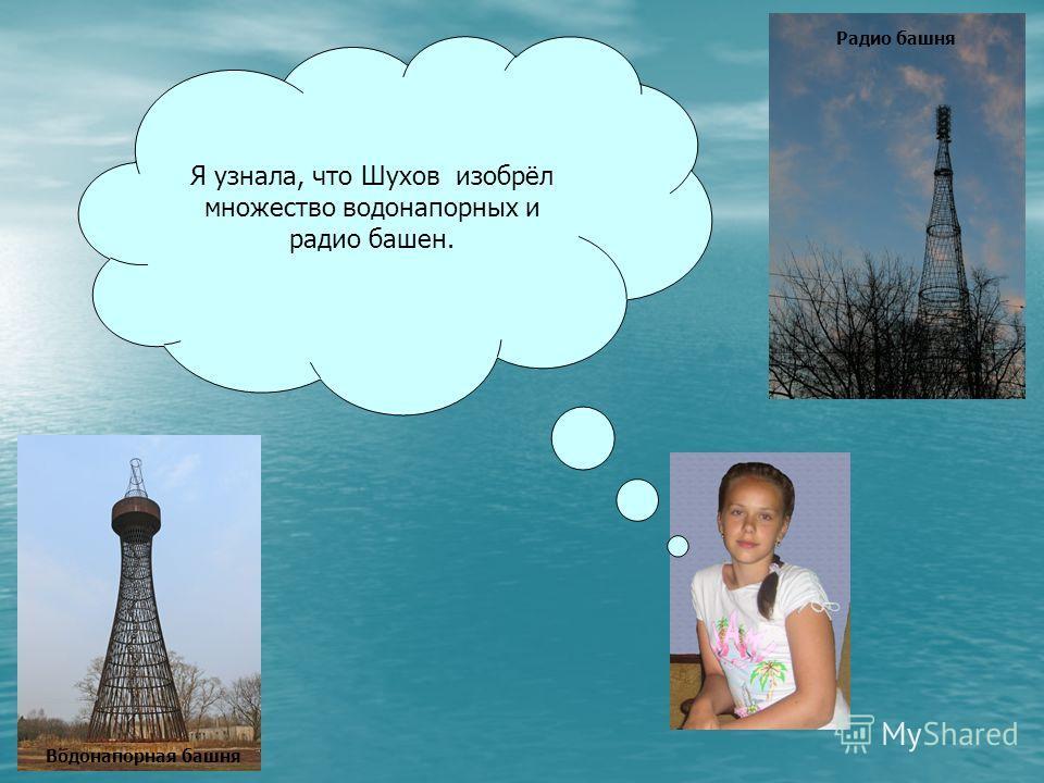 Водонапорная башня Я узнала, что Шухов изобрёл множество водонапорных и радио башен. Радио башня