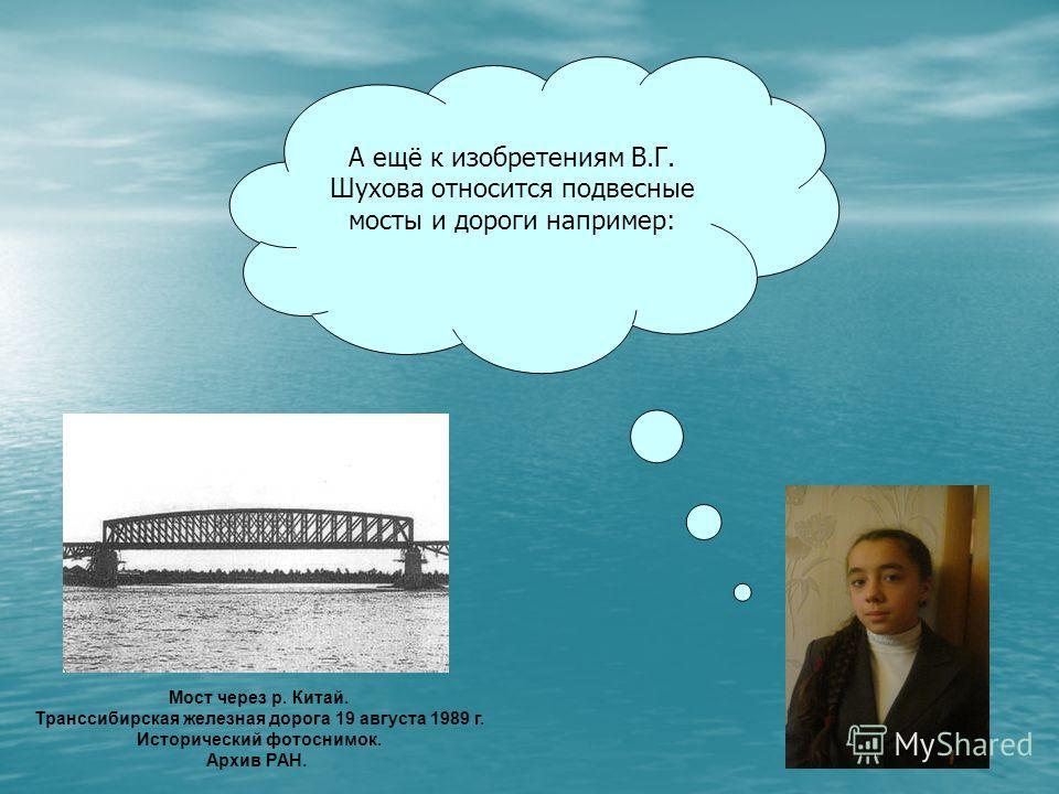 А ещё к изобретениям В.Г. Шухова относится подвесные мосты и дороги например: Мост через р. Китай. Транссибирская железная дорога 19 августа 1989 г. Исторический фотоснимок. Архив РАН.