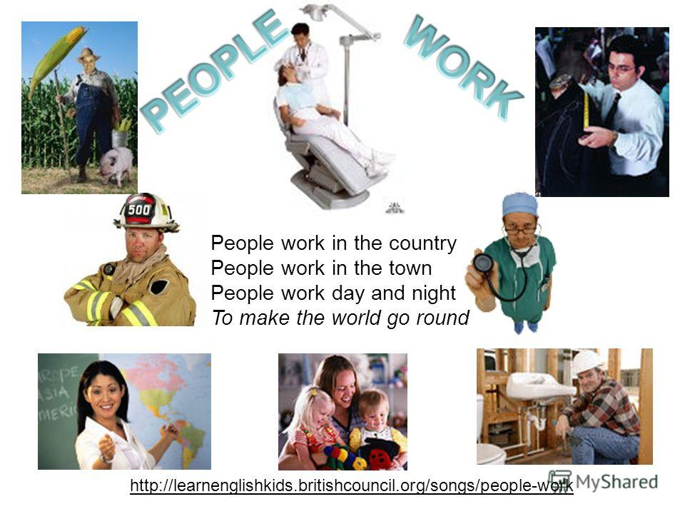 http://learnenglishkids.britishcouncil.org/songs/people-work People work in the country People work in the town People work day and night To make the world go round
