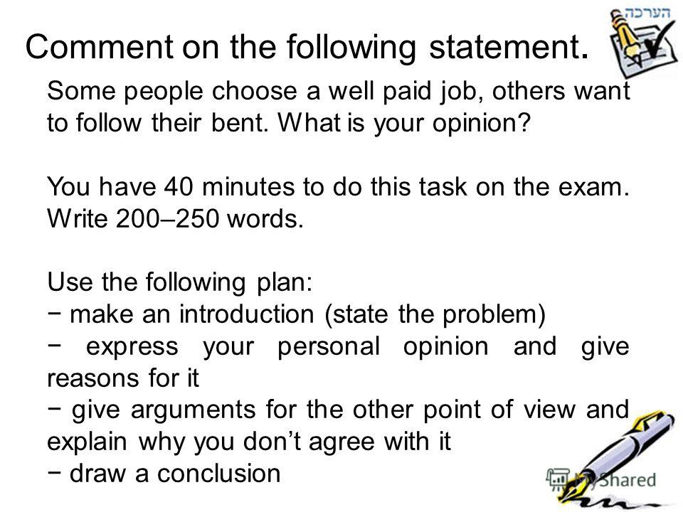 Comment on the following statement. Some people choose a well paid job, others want to follow their bent. What is your opinion? You have 40 minutes to do this task on the exam. Write 200–250 words. Use the following plan: make an introduction (state