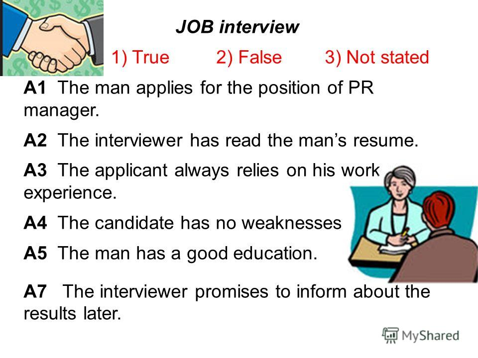 JOB interview 1) True 2) False 3) Not stated A1 The man applies for the position of PR manager. A2 The interviewer has read the mans resume. A3 The applicant always relies on his work experience. A4 The candidate has no weaknesses A5 The man has a go